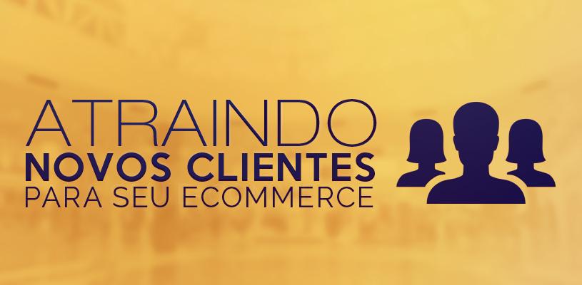 Atraindo novos clientes ao seu eCommerce